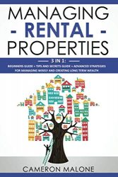 Managing Rental Properties: 3 in 1: Beginners Guide + Tips and Secrets Guide + Advanced Strategies for Managing Wisely and Creating Long Term Wealth