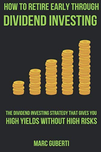 How To Retire Early Through Dividend Investing: The Dividend Investing Strategy That Gives You High Yields Without High Risks