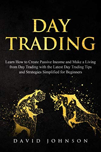 Day Trading: Learn How to Create Passive Income and Make a Living from Day Trading with the Latest Day Trading Tips and Strategies Simplified for Beginners (Online Trading)