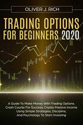 TRADING OPTIONS FOR BEGINNERS 2020: A Guide To Make Money With Trading Options. Crash Course For Success. Create Passive Income Using Simple Strategies, Discipline, And Psychology To Start Investing