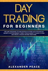 DAY TRADING FOR BEGINNERS: Tips and Strategies to Earn Online in Futures with Psychology secrets. Cryptocurrency, Forex, Stocks Market to Make a Living and Create a Passive Income from Home.