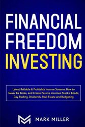 Financial Freedom Investing: Latest Reliable & Profitable Income Streams. How to Never Be Broke, and Create Passive Incomes: Stocks, Bonds, Day Trading, Dividends, Real Estate and Budgeting