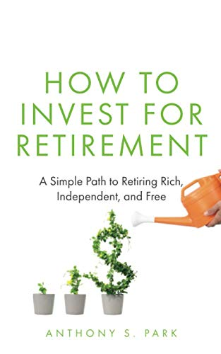 How to Invest for Retirement: A Simple Path to Retiring Rich, Independent, and Free
