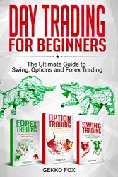 Day Trading For Beginners: The Ultimate Guide to Swing, Options and Forex Trading