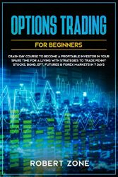 Options Trading For Beginners: Crash Day Course to Become a Profitable Investor in Your Spare Time for a Living with Strategies to Trade Penny Stocks, Bond, EFT, Futures & Forex Markets in 7 Days