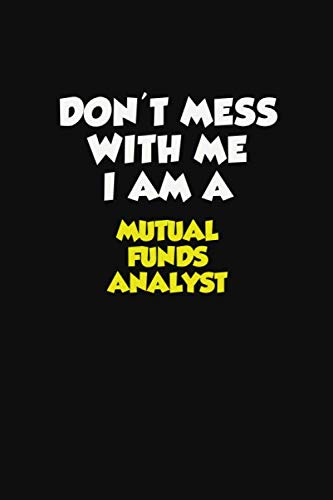 Don't Mess With Me I Am A Mutual funds analyst: Career journal, notebook and writing journal for encouraging men, women and kids. A framework for building your career.