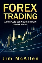 Forex Trading: A Complete Beginners Guide in Simple Terms. Discover Fundamentals, the Best-Proven Strategies,Technical Analysis and Trading Psychology.