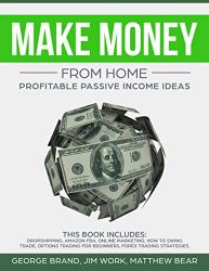 Make Money from Home: Profitable Passive Income Ideas. This Book Includes: Dropshipping, Amazon FBA, Online Marketing, How to Swing Trade, Options Trading for Beginners, Forex Trading Strategies