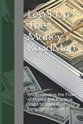 Level Up: The Money RoadMap: Understanding the Flow of Money and Practical Steps to Build Real Long Term Wealth