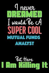 I Never Dreamed I Would Be A Super Cool Mutual funds analyst But Here I Am Crushing It  – Mutual funds analyst Notebook And Journal Gift: Lined … 120 Pages, 6×9, Soft Cover, Matte Finish