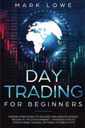 Day Trading: For Beginners – Proven Strategies to Succeed and Create Passive Income in the Stock Market – Introduction to Forex Swing Trading, … & ETFs (Stock Market Investing for Beginners)