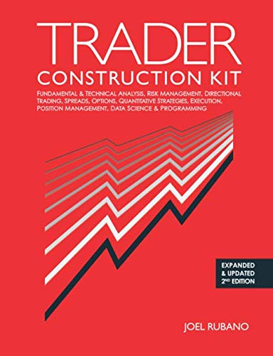 Trader Construction Kit: Fundamental & Technical Analysis, Risk Management, Directional Trading, Spreads, Options, Quantitative Strategies, Execution, Position Management, Data Science & Programming