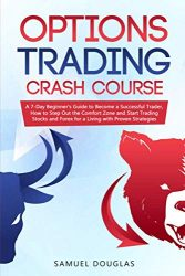 Options Trading Crash Course: A 7-Day Beginner's Guide to Become a Successful Trader, How to Step Out the Comfort Zone and Start Trading Stocks and Forex for a Living with Proven Strategies