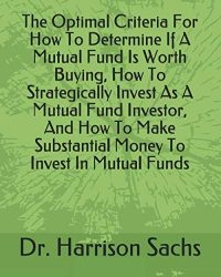 The Optimal Criteria For How To Determine If A Mutual Fund Is Worth Buying, How To Strategically Invest As A Mutual Fund Investor, And How To Make Substantial Money To Invest In Mutual Funds