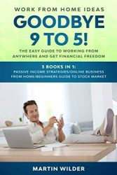 WORK FROM HOME IDEAS: GOODBYE 9 TO 5! The easy guide to working from anywhere and get financial freedom. 3 books in 1: Passive Income … from Home/Beginners Guide to Stock Market
