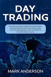 Day Trading: The Ultimate Guide to Make Money from Home. Understand the Secret of a Successful Trader, Learn Risk Management, Tools and Platforms to Create Passive Income.