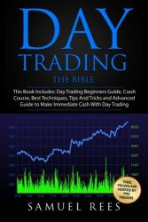 Day Trading: THE BIBLE This Book Includes: The beginners Guide + The Crash Course + The Best Techniques + Tips and Tricks + The Advanced Guide To Get … Immediate Cash With Day Trading (Volume 9)