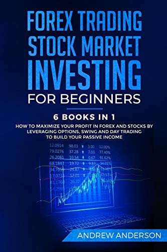 Forex Trading: Stock Market Investing for Beginners: 6 Books in 1 – How to Maximize your Profit in Forex and Stocks by Leveraging Options, Swing and Day Trading to Build your Passive income