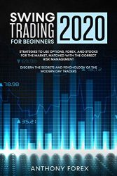 SWING TRADING FOR BEGINNERS 2020: Strategies to Use Options, Forex, and Stocks for the Market, Matched with the Correct Risk Management. Discern the Secrets and Psychology of the Modern Day Traders