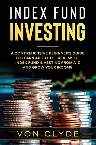 Index Fund Investing: A Comprehensive Beginner's Guide to Learn the Realms of Index Funding Investing A-Z and Grow your Income
