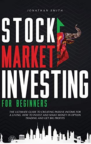 Stock Market Investing For Beginners: The Ultimate Guide To Creating Passive Income For A Living. How To Invest And Make Money In Option Trading And Get Big Profits (Forex, Swing, Day Strategies)
