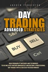 Day Trading Advanced Strategies: High Probability Methods and Techniques to go one step further immediately and become a Professional Day Trader with a success-focused mindset