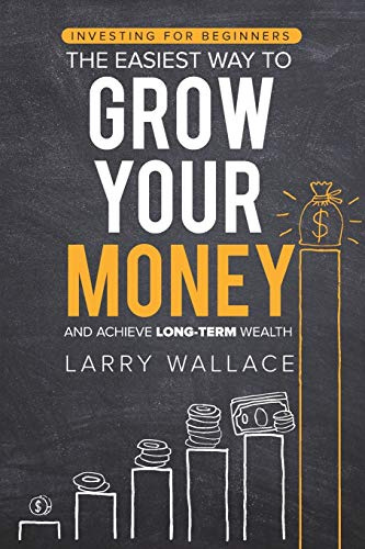 Investing for Beginners: The Easiest Way to Grow Your Money and Achieve Long-Term Wealth