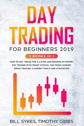 Day Trading for Beginners 2019: 3 BOOKS IN 1 – How to Day Trade for a Living and Become an Expert Day Trader With Penny Stocks, the Forex Market, Swing Trading, & Expert Tools and Strategies.