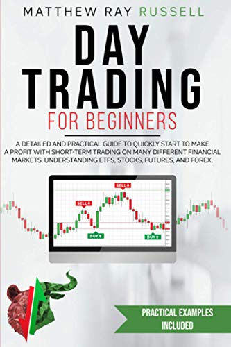 Day Trading for Beginners: a Detailed and Practical Guide to Quickly Start to Make a Profit with Short-Term Trading on Many Different Financial Markets. Understanding Etfs, Stocks, Futures, and Forex.