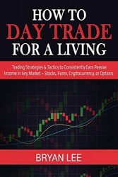 How to Day Trade for a Living: Trading Strategies & Tactics to Consistently Earn Passive Income in Any Market – Stocks, Forex, Cryptocurrency, or Options