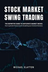 Stock Market Swing Trading: The definitive guide to anticipate market moves. How to generate Passive Income disciplining your Emotional Decisions.