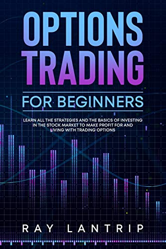 Options Trading For Beginners: Learn all the Strategies and The Basics of Investing in The Stock Market to Make Profit for And Living with Trading Options