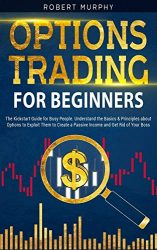 "Options Trading for Beginners: The Kickstart Guide for Novice People. Find Out the Secret Principles to Start Earning Money in 7 Days and to Start the Path to Create ""Long-Term"" Passive Income"