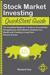 Stock Market Investing QuickStart Guide: The Simplified Beginner's Guide to Successfully Navigating the Stock Market, Building Your Wealth and Creating a Long-Term Passive Income