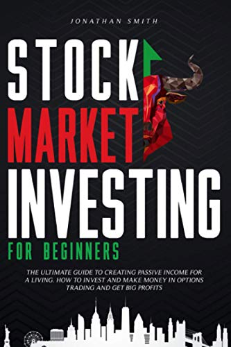 Stock Market Investing For Beginners: The Ultimate Guide To Creating Passive Income For a Living. How To Invest And Make Money In Options Trading And Get Big Profits (Forex, Swing, Day Strategies)
