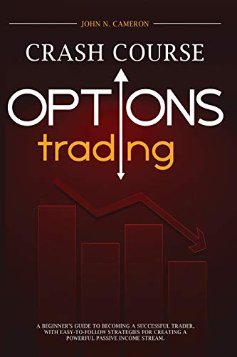 Options Trading Crash Course: A Beginner's Guide to Becoming a Successful Trader, with Easy-to-Follow Strategies for Creating a Powerful Passive Income Stream