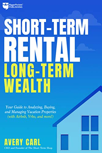Short-Term Rental, Long-Term Wealth: Your Guide to Analyzing, Buying, and Managing Vacation Properties