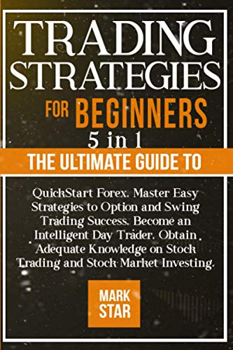 TRADING STRATEGIES FOR BEGINNERS: 5 in 1: The Ultimate Guide to QuickStart Forex, Master Easy Strategies to Option and Swing Trading Success, Become … on Stock Trading and Stock Market Investing