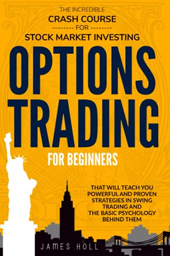 Options Trading For Beginners: The Incredible Crash Course For Stock Market Investing That Will Teach You Powerful and Proven Strategies In Swing Trading And The Basic Psychology Behind Them