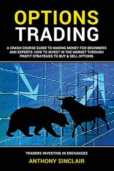 OPTIONS TRADING: A Crash Course Guide to Making Money for Beginners and Experts: How to Invest in the Market through Profit Strategies to Buy and Sell … Financial Freedom through Stock Investments)