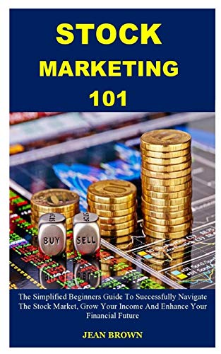 STOCK MARKETING 101: The Simplified Beginners Guide To Successfully Navigate The Stock Market, Grow Your Income And Enhance Your Financial Future