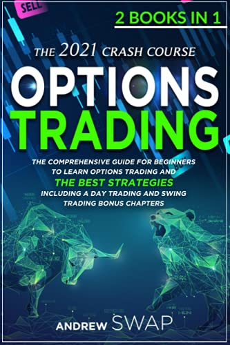 OPTIONS TRADING: The 2021 CRASH COURSE (2 books in 1): The Comprehensive Guide for Beginners To Learn Options Trading and The Best Strategies, Including a Day Trading and Swing Trading Bonus Chapters