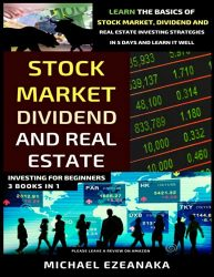 Stock Market, Dividend And Real Estate Investing For Beginners (3 Books in 1): Learn The Basics Of Stock Market, Dividend And Real Estate Investing Strategies In 5 Days And Learn It Well