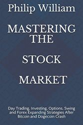 MASTERING THE STOCK MARKET: Day Trading, Investing, Options, Swing and Forex Expanding Strategies After Bitcoin and Dogecoin Crash